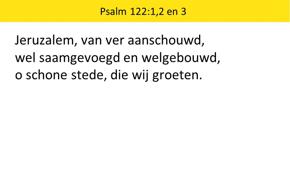 Jeruzalem, van ver aanschouwd, wel saamgevoegd en welgebouwd, o schone stede, die wij groeten. Psalm 122:1,2 en 3