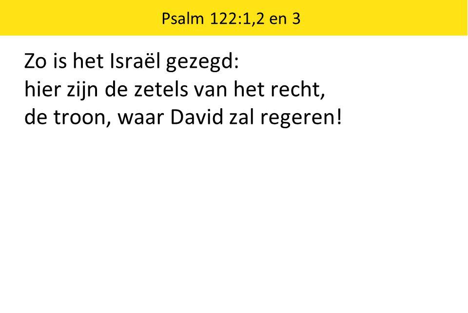 Zo is het Israël gezegd: hier zijn de zetels van het recht, de troon, waar David zal regeren! Psalm 122:1,2 en 3