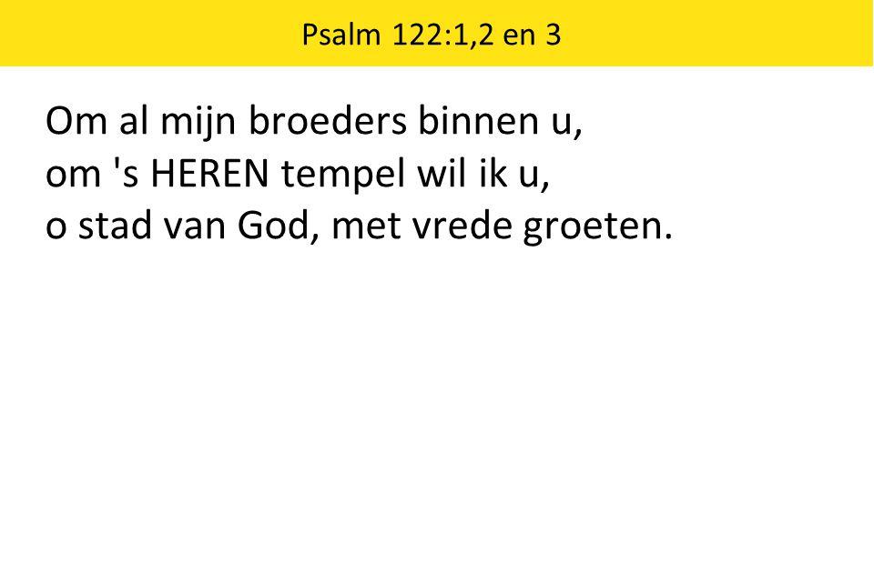Om al mijn broeders binnen u, om 's HEREN tempel wil ik u, o stad van God, met vrede groeten. Psalm 122:1,2 en 3