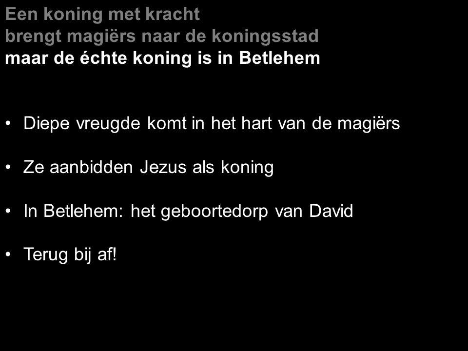 Een koning met kracht brengt magiërs naar de koningsstad maar de échte koning is in Betlehem Diepe vreugde komt in het hart van de magiërs Ze aanbidden Jezus als koning In Betlehem: het geboortedorp van David Terug bij af!