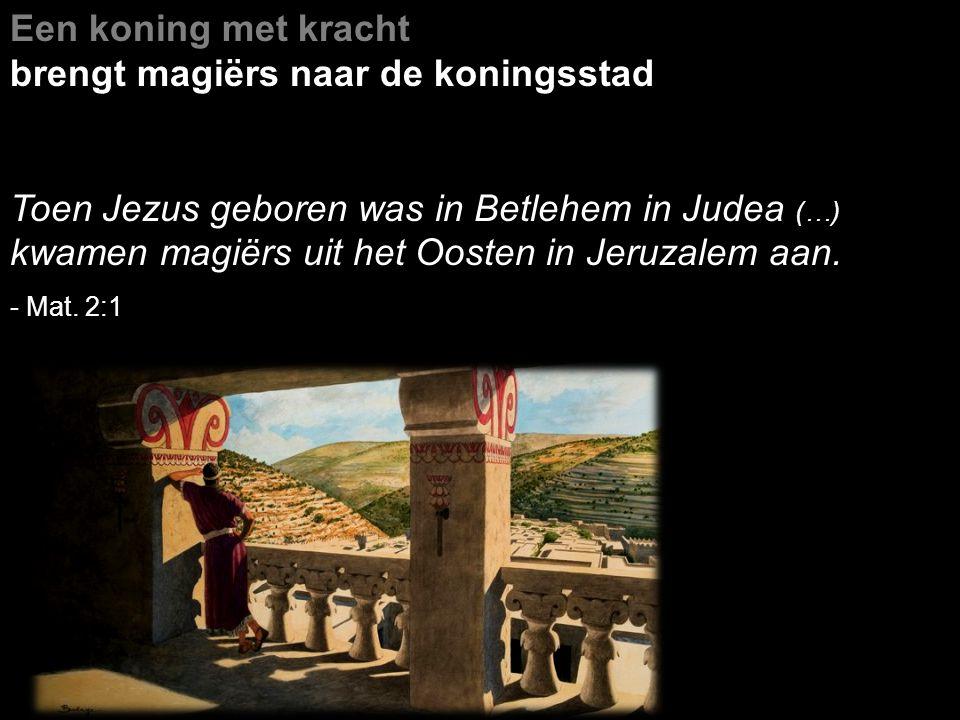 Een koning met kracht brengt magiërs naar de koningsstad Toen Jezus geboren was in Betlehem in Judea (…) kwamen magiërs uit het Oosten in Jeruzalem aan.