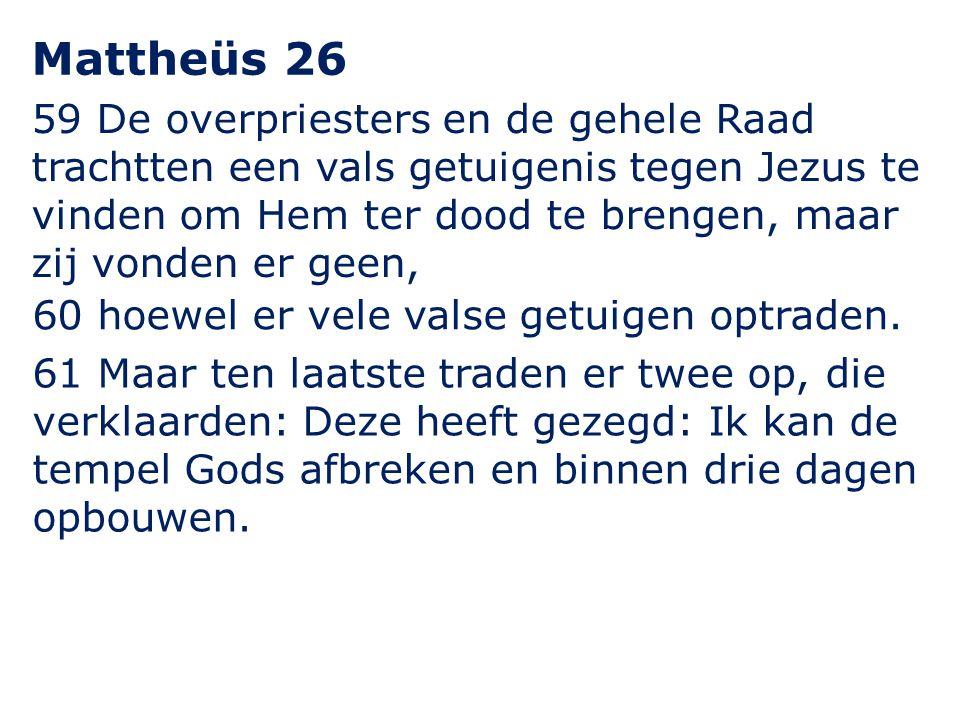 59 De overpriesters en de gehele Raad trachtten een vals getuigenis tegen Jezus te vinden om Hem ter dood te brengen, maar zij vonden er geen, Mattheü