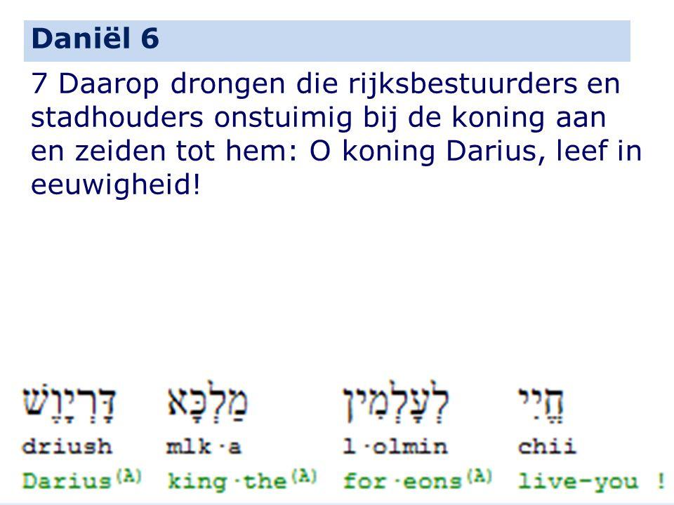7 Daarop drongen die rijksbestuurders en stadhouders onstuimig bij de koning aan en zeiden tot hem: O koning Darius, leef in eeuwigheid! Daniël 6