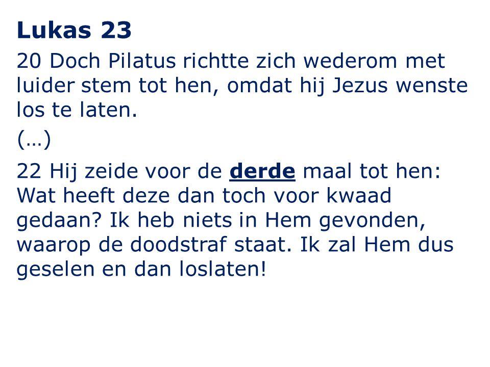 20 Doch Pilatus richtte zich wederom met luider stem tot hen, omdat hij Jezus wenste los te laten. Lukas 23 22 Hij zeide voor de derde maal tot hen: W