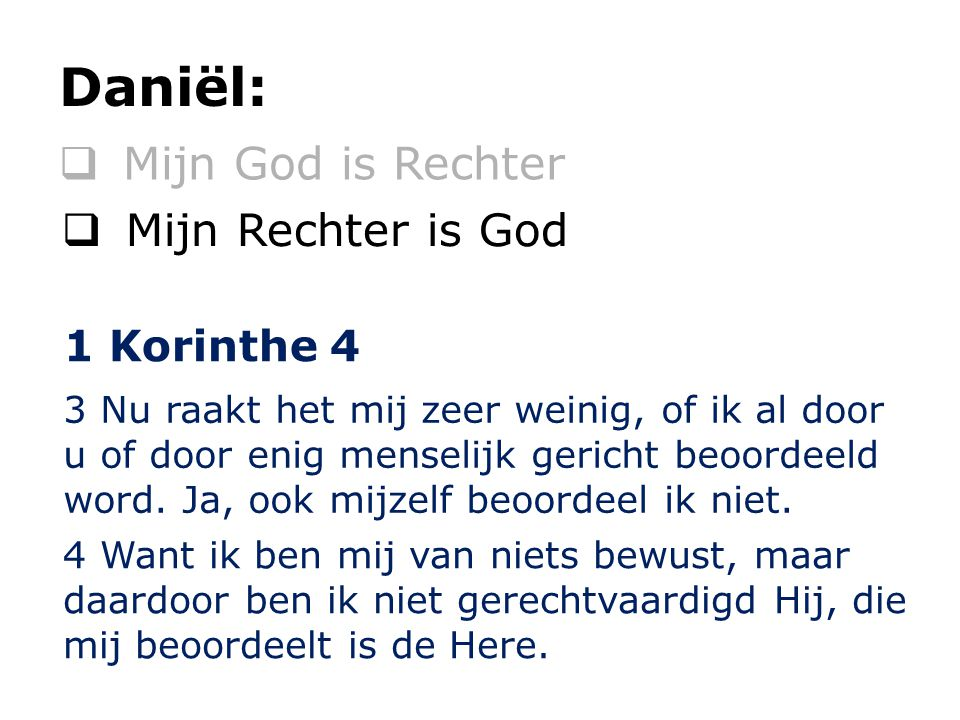 Mijn God is Rechter Daniël:  Mijn Rechter is God 3 Nu raakt het mij zeer weinig, of ik al door u of door enig menselijk gericht beoordeeld word. Ja