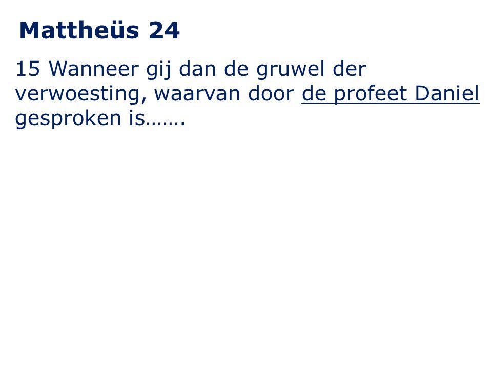 15 Wanneer gij dan de gruwel der verwoesting, waarvan door de profeet Daniel gesproken is……. Mattheüs 24
