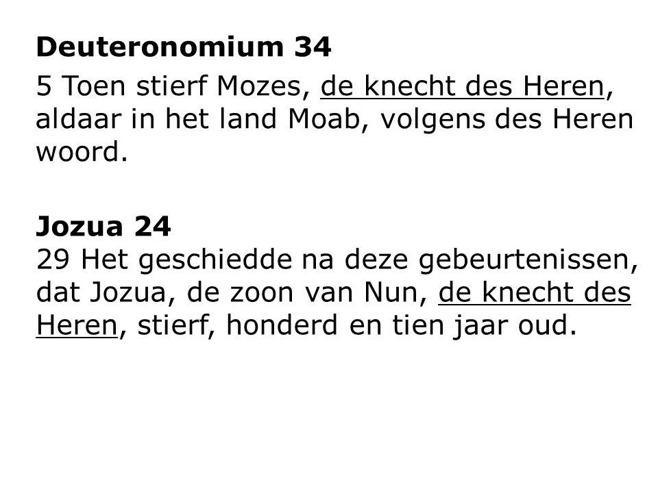 Deuteronomium 34 5 Toen stierf Mozes, de knecht des Heren, aldaar in het land Moab, volgens des Heren woord. Jozua 24 29 Het geschiedde na deze gebeur