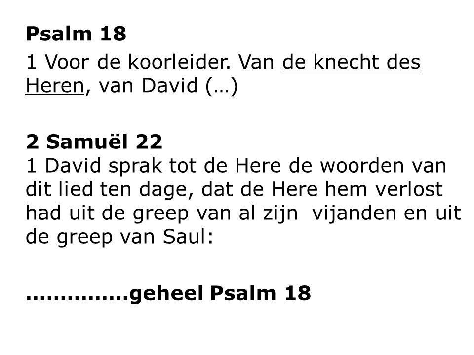 Psalm 18 1 Voor de koorleider. Van de knecht des Heren, van David (…) 2 Samuël 22 1 David sprak tot de Here de woorden van dit lied ten dage, dat de H