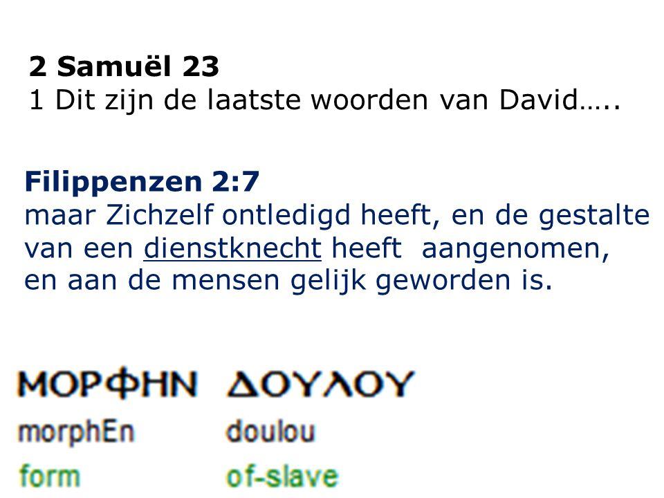 2 Samuël 23 1 Dit zijn de laatste woorden van David….. Filippenzen 2:7 maar Zichzelf ontledigd heeft, en de gestalte van een dienstknecht heeft aangen
