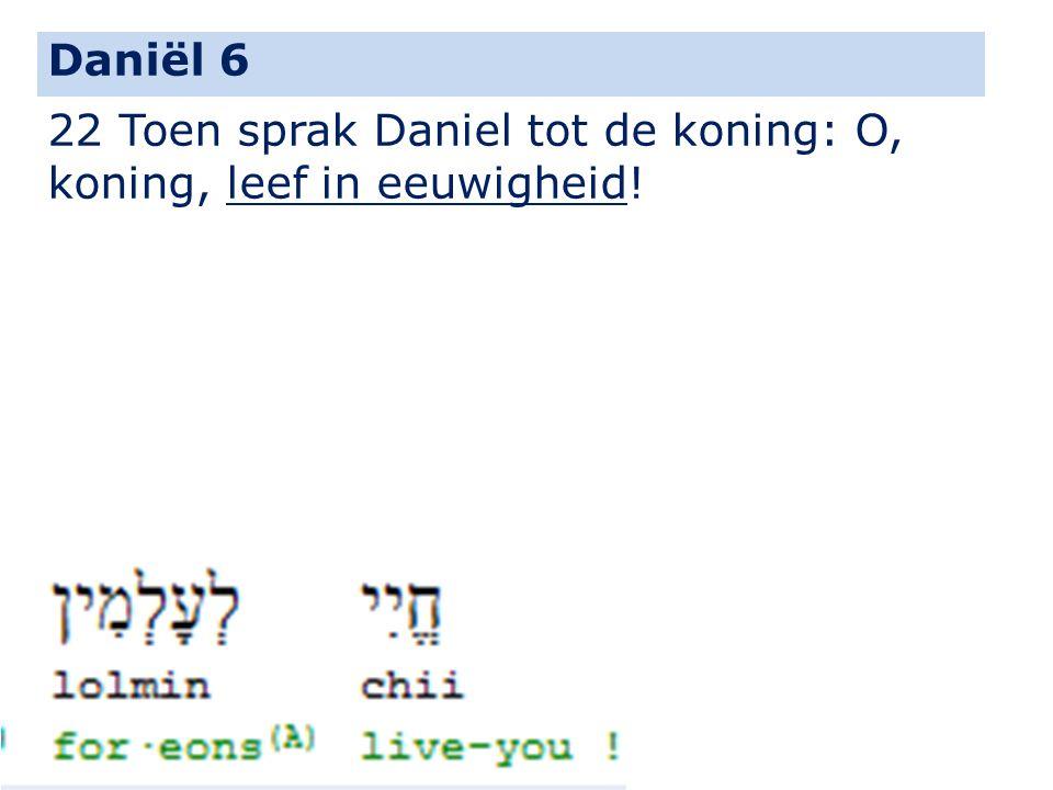 22 Toen sprak Daniel tot de koning: O, koning, leef in eeuwigheid! Daniël 6