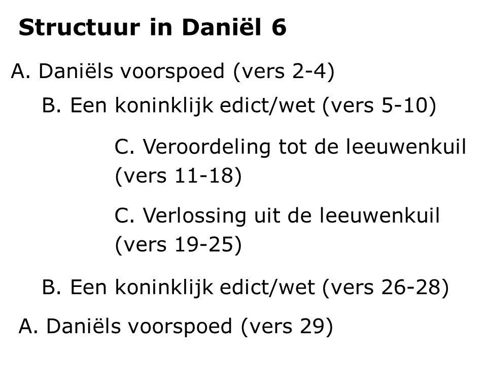 A.Daniëls voorspoed (vers 2-4) Structuur in Daniël 6 B. Een koninklijk edict/wet (vers 5-10) C. Veroordeling tot de leeuwenkuil (vers 11-18) C. Verlos
