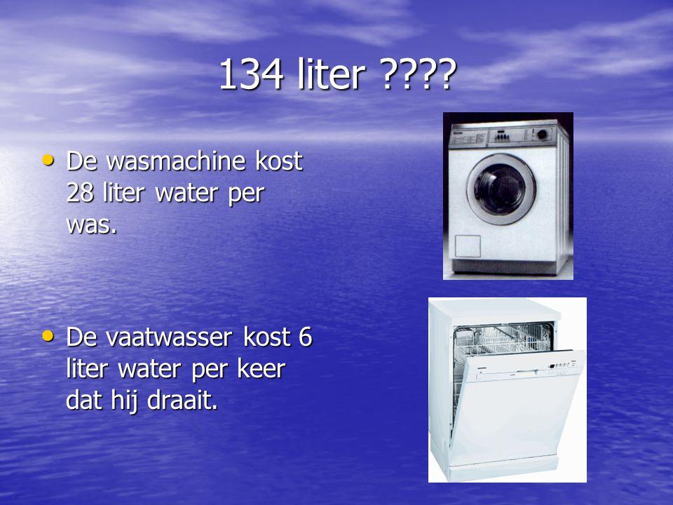 134 liter ???? De wasmachine kost 28 liter water per was. De wasmachine kost 28 liter water per was. De vaatwasser kost 6 liter water per keer dat hij