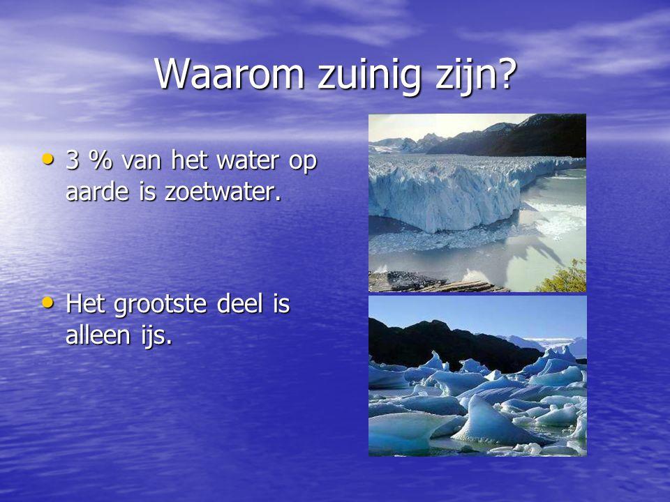 Waarom zuinig zijn? 3 % van het water op aarde is zoetwater. 3 % van het water op aarde is zoetwater. Het grootste deel is alleen ijs. Het grootste de