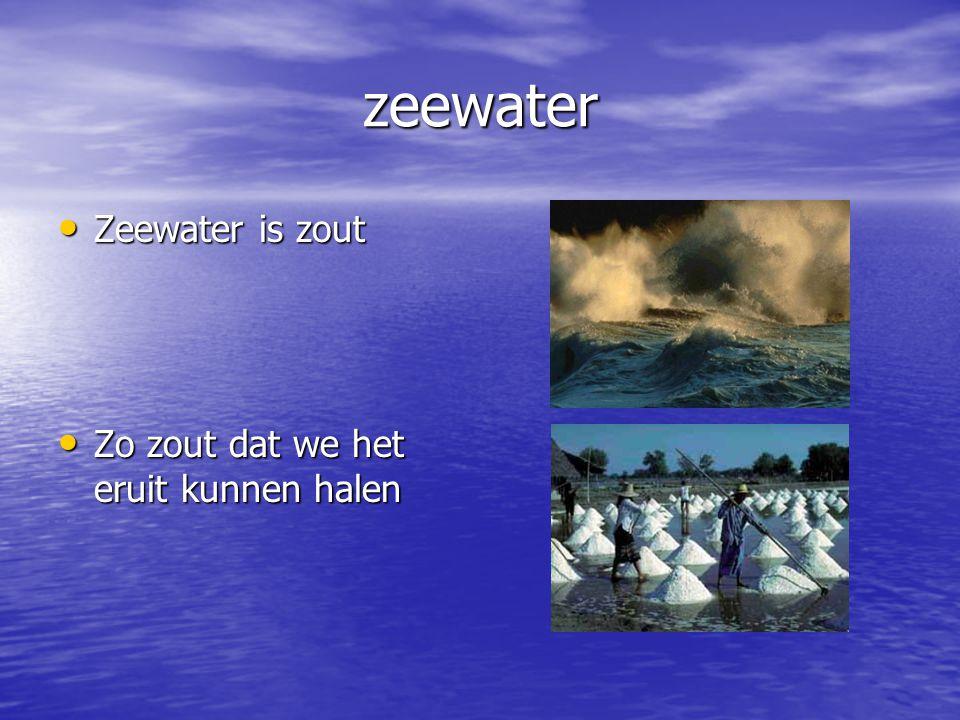 zeewater Zeewater is zout Zeewater is zout Zo zout dat we het eruit kunnen halen Zo zout dat we het eruit kunnen halen