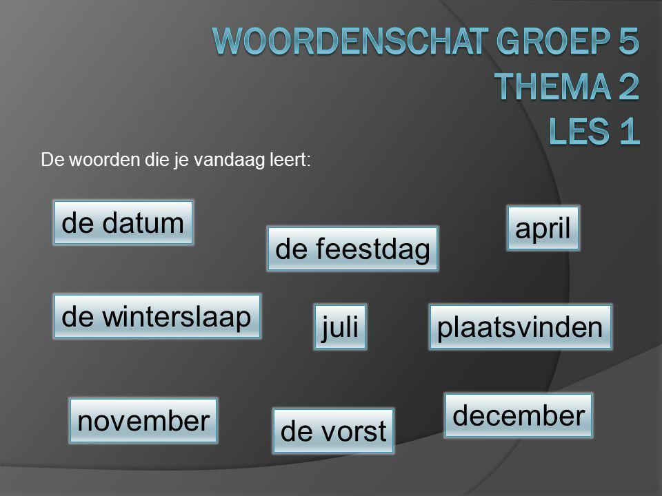 De woorden die je vandaag leert: de winterslaap de vorst plaatsvinden november juli de feestdag december de datum april