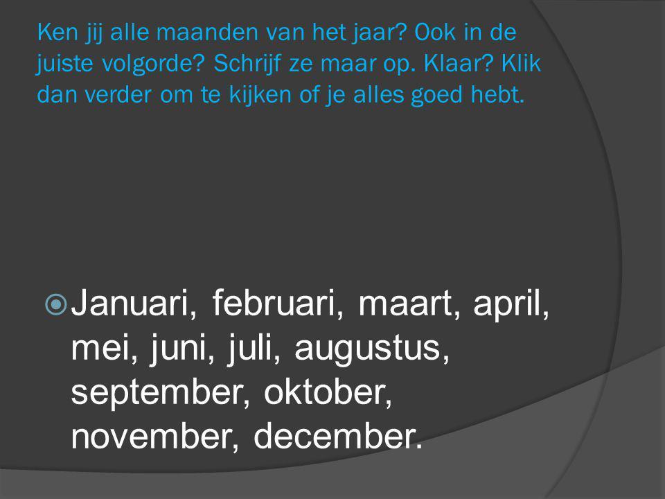Ken jij alle maanden van het jaar? Ook in de juiste volgorde? Schrijf ze maar op. Klaar? Klik dan verder om te kijken of je alles goed hebt.  Januari