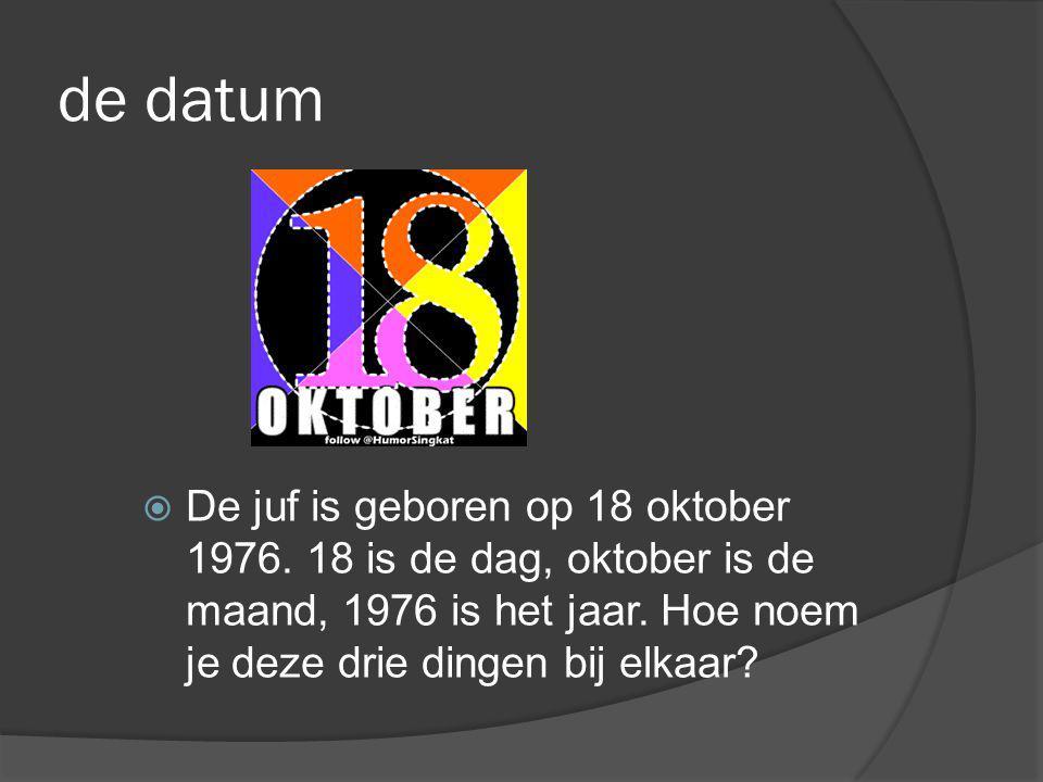 de datum  De juf is geboren op 18 oktober 1976. 18 is de dag, oktober is de maand, 1976 is het jaar. Hoe noem je deze drie dingen bij elkaar?