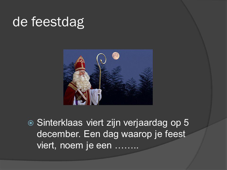 de feestdag  Sinterklaas viert zijn verjaardag op 5 december. Een dag waarop je feest viert, noem je een ……..