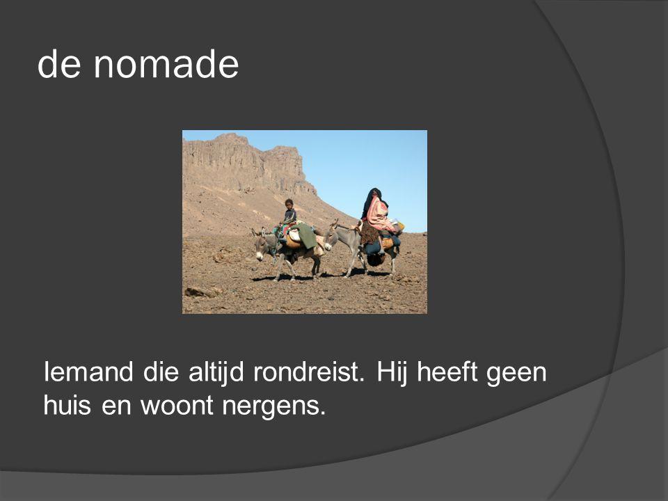 de nomade Iemand die altijd rondreist. Hij heeft geen huis en woont nergens.