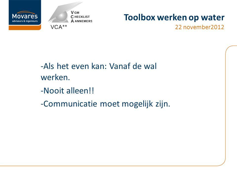 Toolbox werken op water 22 november2012 -Als het even kan: Vanaf de wal werken. -Nooit alleen!! -Communicatie moet mogelijk zijn.