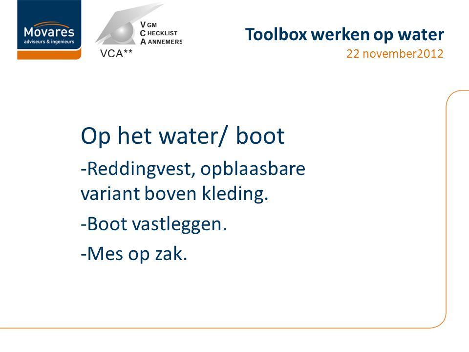 Toolbox werken op water 22 november2012 Op het water/ boot -Reddingvest, opblaasbare variant boven kleding. -Boot vastleggen. -Mes op zak.