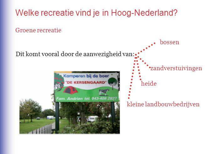 Welke recreatie vind je in Hoog-Nederland? Groene recreatie Dit komt vooral door de aanwezigheid van: bossen zandverstuivingen heide kleine landbouwbe