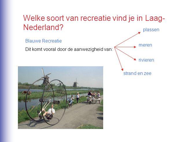 Welke soort van recreatie vind je in Laag- Nederland? Blauwe Recreatie Dit komt vooral door de aanwezigheid van: plassen meren rivieren strand en zee