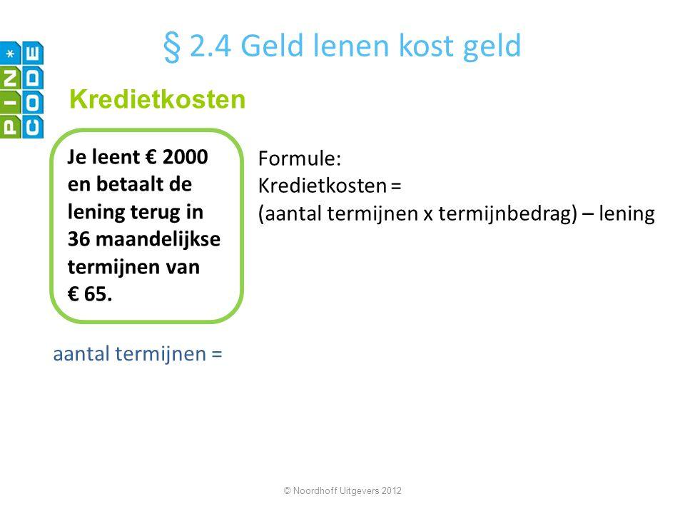 aantal termijnen = © Noordhoff Uitgevers 2012 Je leent € 2000 en betaalt de lening terug in 36 maandelijkse termijnen van € 65. Kredietkosten § 2.4 Ge