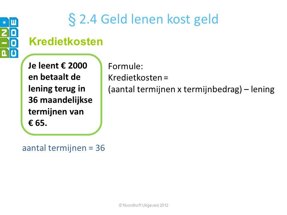 aantal termijnen = 36 © Noordhoff Uitgevers 2012 Je leent € 2000 en betaalt de lening terug in 36 maandelijkse termijnen van € 65. Kredietkosten § 2.4