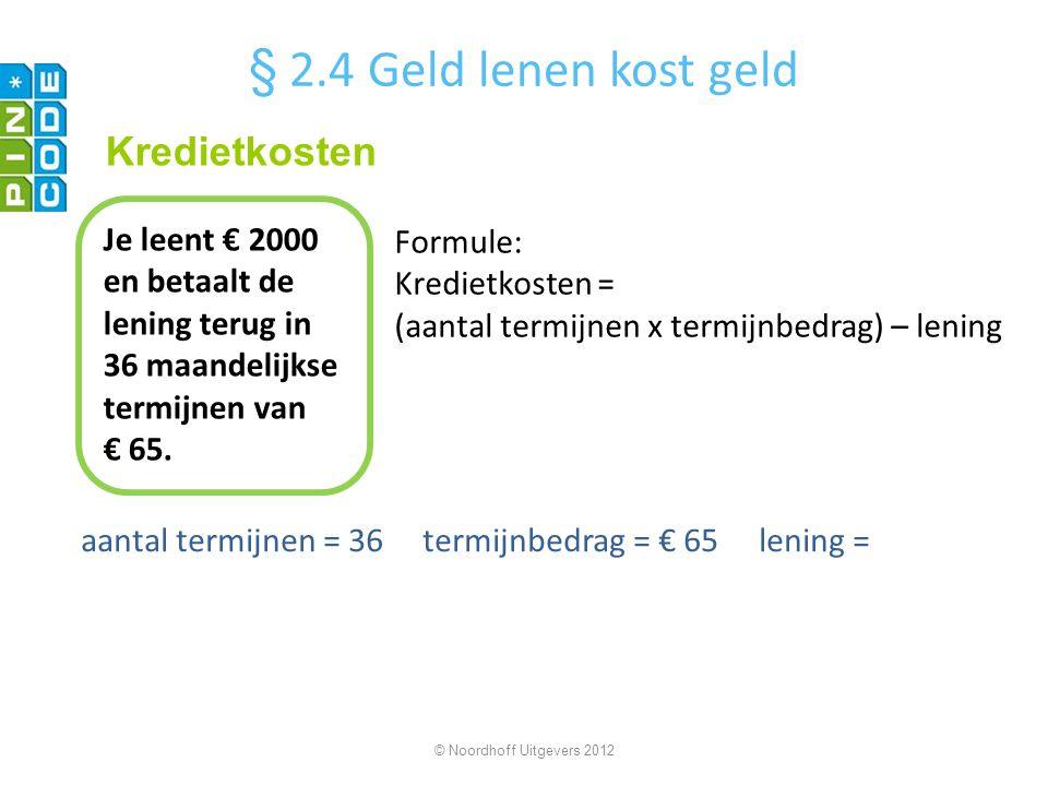 aantal termijnen = 36 termijnbedrag = € 65 lening = © Noordhoff Uitgevers 2012 Je leent € 2000 en betaalt de lening terug in 36 maandelijkse termijnen