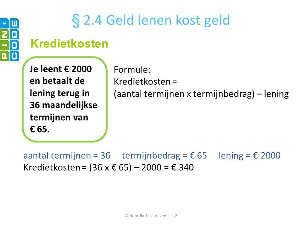 © Noordhoff Uitgevers 2012 Formule: Kredietkosten = (aantal termijnen x termijnbedrag) – lening Je leent € 2000 en betaalt de lening terug in 36 maand