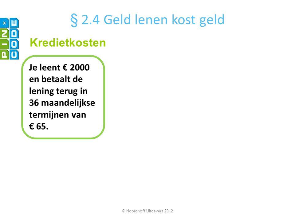 Je leent € 2000 en betaalt de lening terug in 36 maandelijkse termijnen van € 65. © Noordhoff Uitgevers 2012 Kredietkosten § 2.4 Geld lenen kost geld