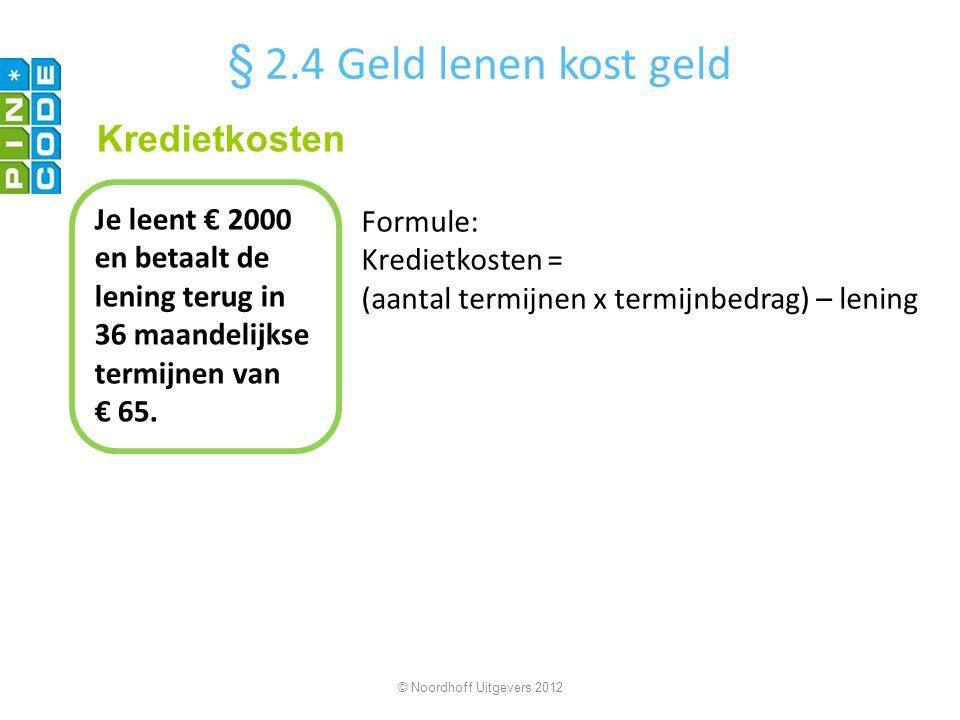 © Noordhoff Uitgevers 2012 Je leent € 2000 en betaalt de lening terug in 36 maandelijkse termijnen van € 65. Kredietkosten § 2.4 Geld lenen kost geld