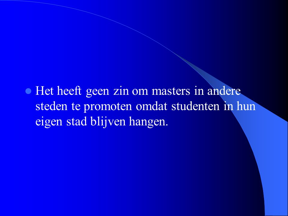 Het heeft geen zin om masters in andere steden te promoten omdat studenten in hun eigen stad blijven hangen.