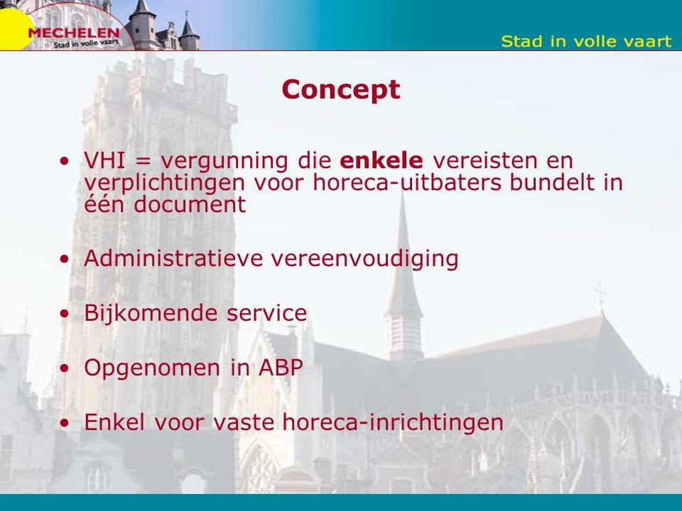 Concept VHI = vergunning die enkele vereisten en verplichtingen voor horeca-uitbaters bundelt in één document Administratieve vereenvoudiging Bijkomende service Opgenomen in ABP Enkel voor vaste horeca-inrichtingen