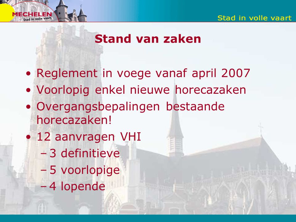 Stand van zaken Reglement in voege vanaf april 2007 Voorlopig enkel nieuwe horecazaken Overgangsbepalingen bestaande horecazaken.
