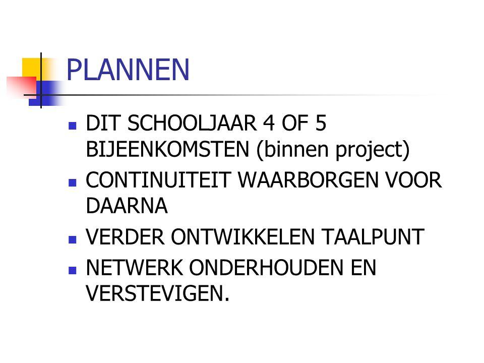 PLANNEN DIT SCHOOLJAAR 4 OF 5 BIJEENKOMSTEN (binnen project) CONTINUITEIT WAARBORGEN VOOR DAARNA VERDER ONTWIKKELEN TAALPUNT NETWERK ONDERHOUDEN EN VE