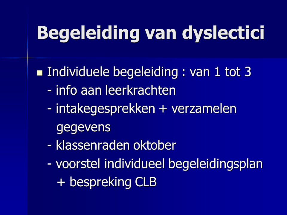 Begeleiding van dyslectici Individuele begeleiding : van 1 tot 3 Individuele begeleiding : van 1 tot 3 - info aan leerkrachten - intakegesprekken + verzamelen gegevens gegevens - klassenraden oktober - voorstel individueel begeleidingsplan + bespreking CLB + bespreking CLB