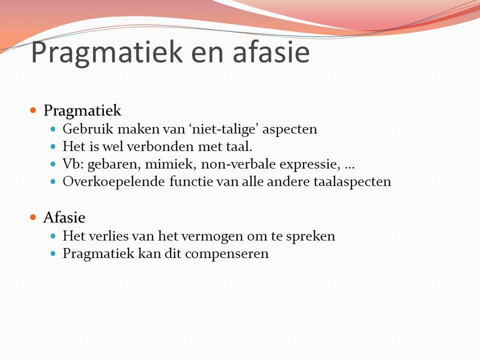 Pragmatiek en afasie Pragmatiek Gebruik maken van 'niet-talige' aspecten Het is wel verbonden met taal.