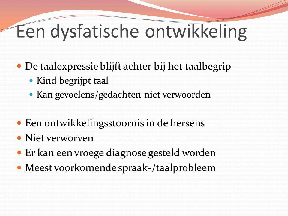 Een dysfatische ontwikkeling De taalexpressie blijft achter bij het taalbegrip Kind begrijpt taal Kan gevoelens/gedachten niet verwoorden Een ontwikkelingsstoornis in de hersens Niet verworven Er kan een vroege diagnose gesteld worden Meest voorkomende spraak-/taalprobleem