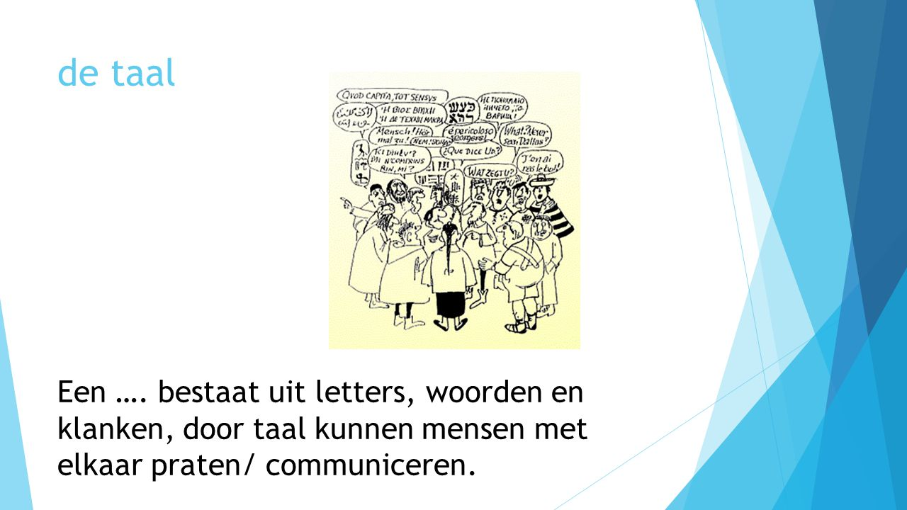 de taal Een …. bestaat uit letters, woorden en klanken, door taal kunnen mensen met elkaar praten/ communiceren.