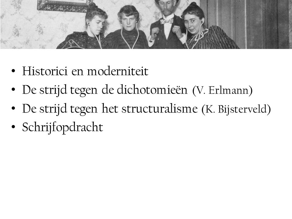 Historici en moderniteit De strijd tegen de dichotomieën (V. Erlmann) De strijd tegen het structuralisme (K. Bijsterveld) Schrijfopdracht