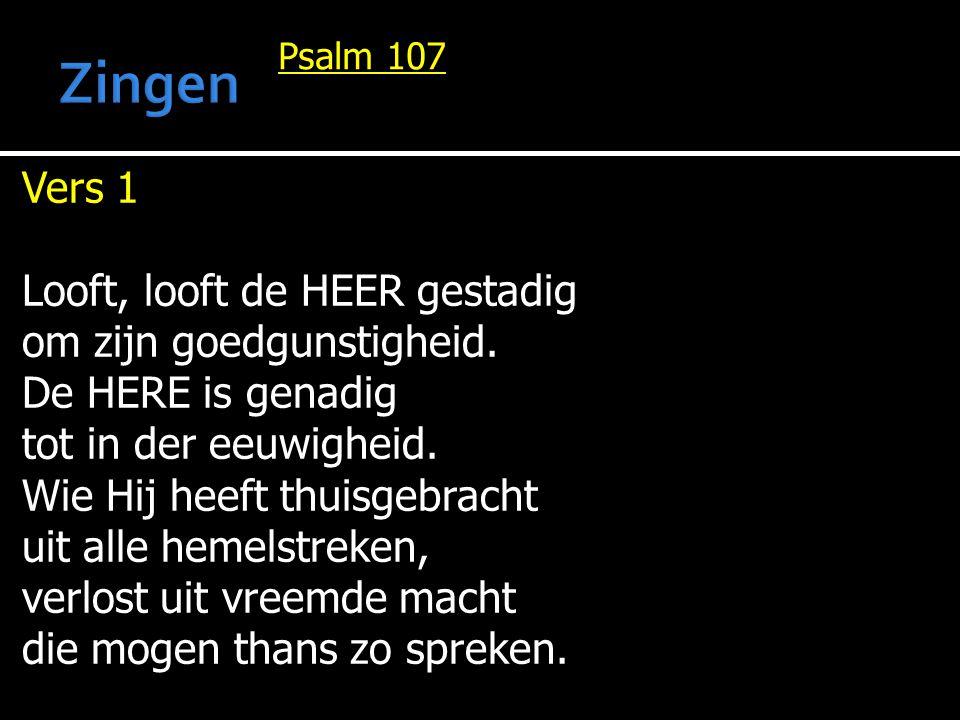 Psalm 107 Vers 1 Looft, looft de HEER gestadig om zijn goedgunstigheid. De HERE is genadig tot in der eeuwigheid. Wie Hij heeft thuisgebracht uit alle