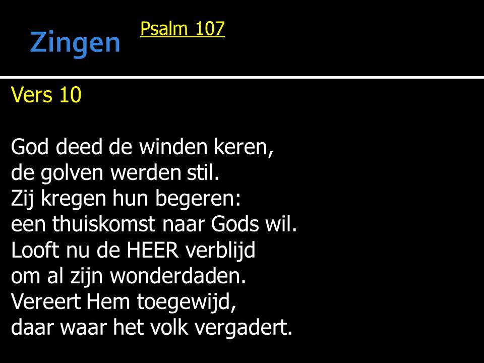 Psalm 107 Vers 10 God deed de winden keren, de golven werden stil. Zij kregen hun begeren: een thuiskomst naar Gods wil. Looft nu de HEER verblijd om