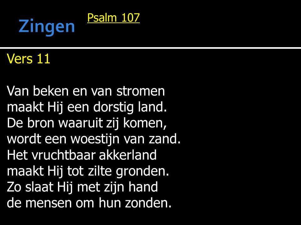 Psalm 107 Vers 11 Van beken en van stromen maakt Hij een dorstig land. De bron waaruit zij komen, wordt een woestijn van zand. Het vruchtbaar akkerlan