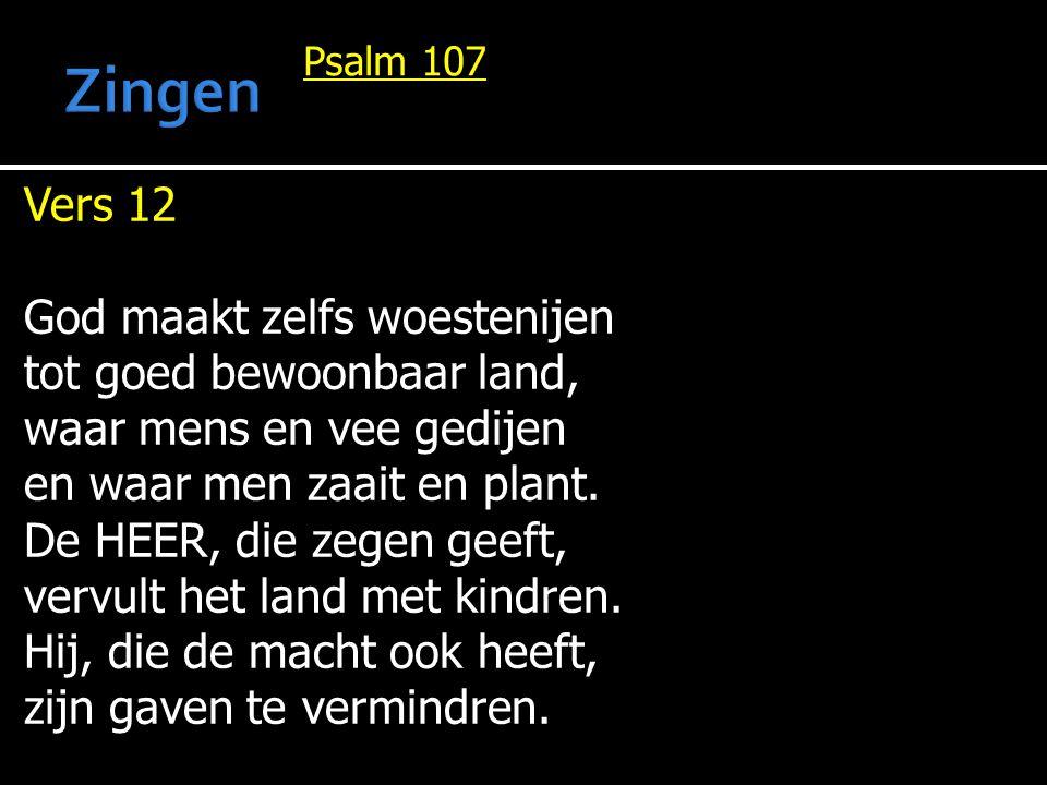 Psalm 107 Vers 12 God maakt zelfs woestenijen tot goed bewoonbaar land, waar mens en vee gedijen en waar men zaait en plant. De HEER, die zegen geeft,