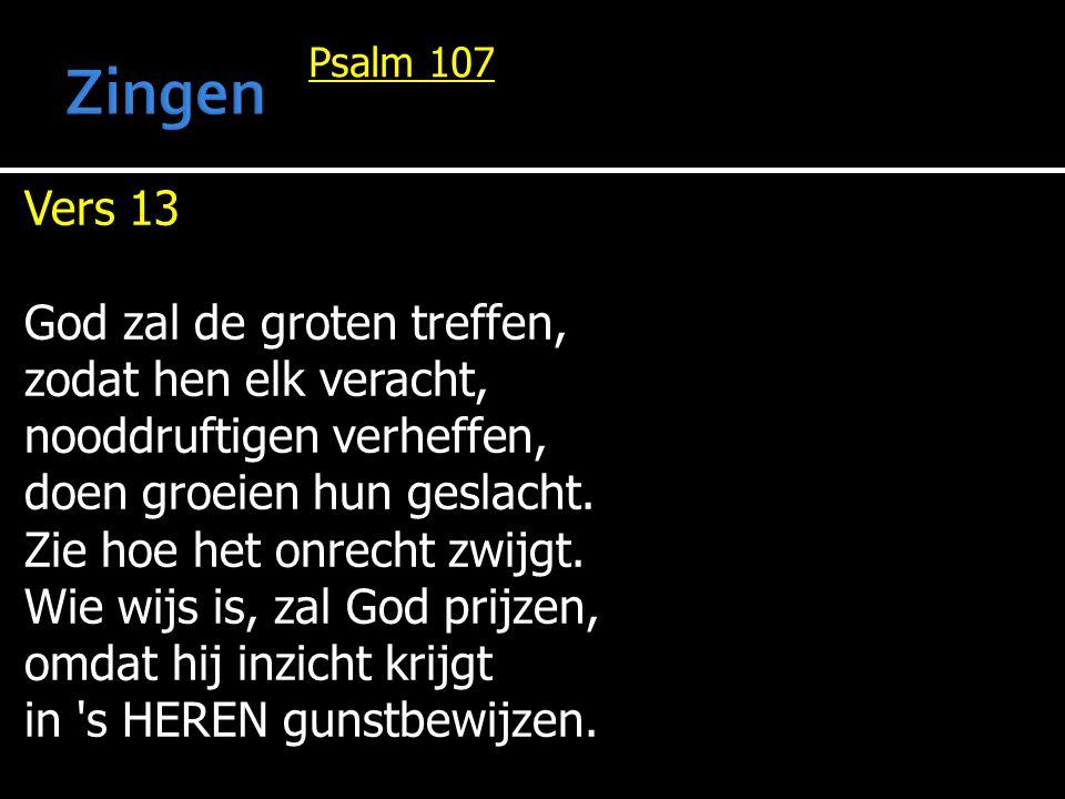 Psalm 107 Vers 13 God zal de groten treffen, zodat hen elk veracht, nooddruftigen verheffen, doen groeien hun geslacht. Zie hoe het onrecht zwijgt. Wi