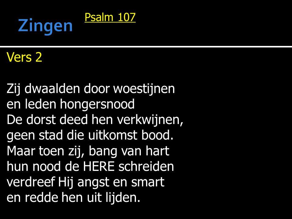 Psalm 107 Vers 2 Zij dwaalden door woestijnen en leden hongersnood De dorst deed hen verkwijnen, geen stad die uitkomst bood. Maar toen zij, bang van