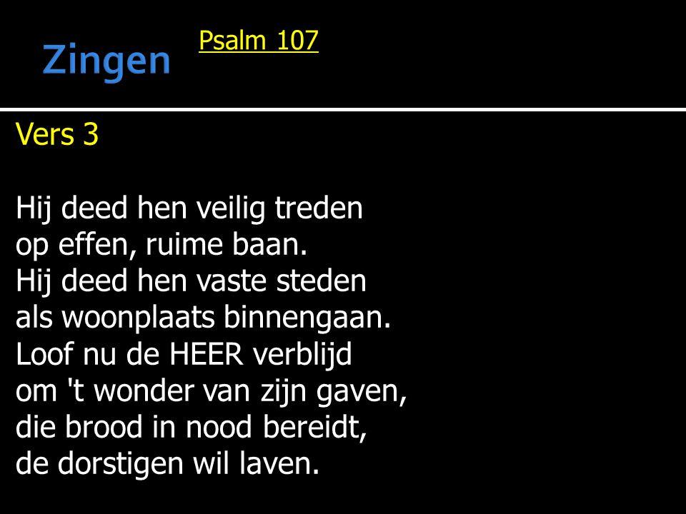 Psalm 107 Vers 3 Hij deed hen veilig treden op effen, ruime baan. Hij deed hen vaste steden als woonplaats binnengaan. Loof nu de HEER verblijd om 't
