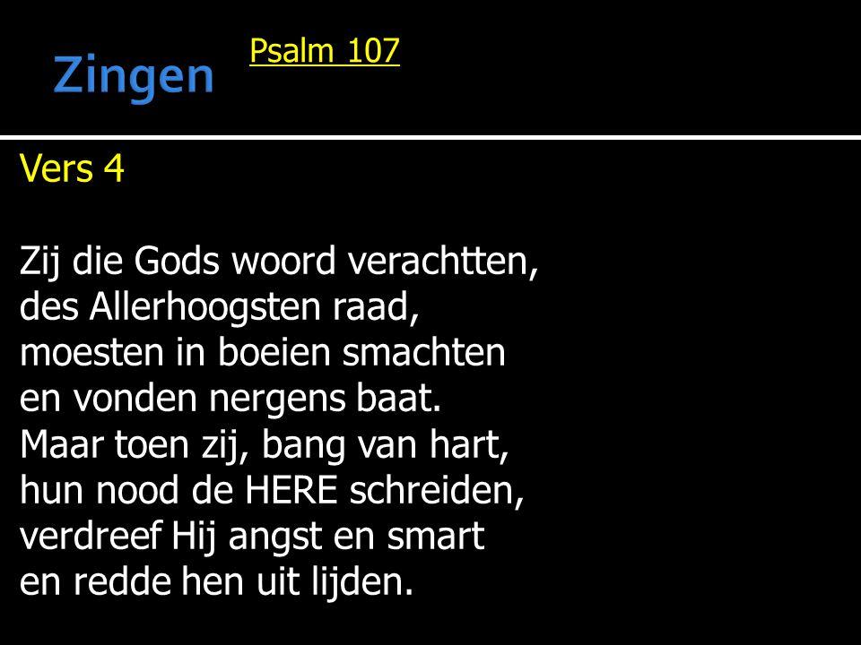 Psalm 107 Vers 4 Zij die Gods woord verachtten, des Allerhoogsten raad, moesten in boeien smachten en vonden nergens baat. Maar toen zij, bang van har